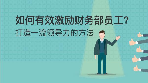 如何有效激励财务部员工? —— 打造一流领导力的方法