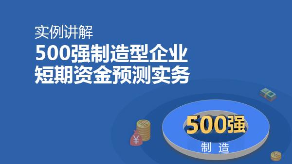 实例讲解500强制造型企业短期资金预测实务