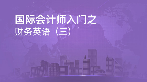 国际会计师入门之财务英语(三)