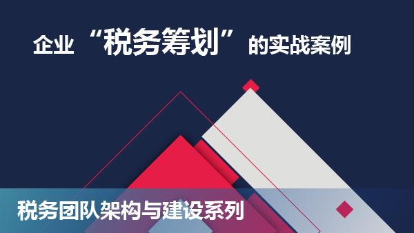 """财务经理培训网课-企业""""税务筹划""""实战案例"""