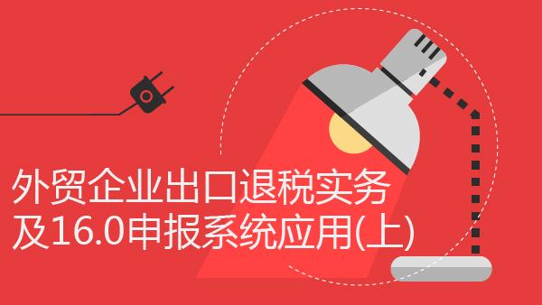财务经理培训网课-外贸企业出口退税实务及16.0申报系统应用(上)