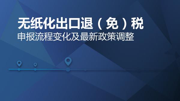 无纸化出口退(免)税申报流程变化及最新政策调整