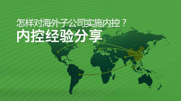怎样对海外子公司实施内控?——内控经验分享