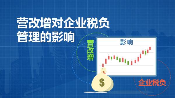 财务经理培训网课-营改增对企业税负管理的影响