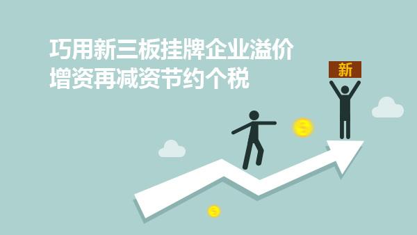 巧用新三板挂牌企业溢价增资再减资节约个税