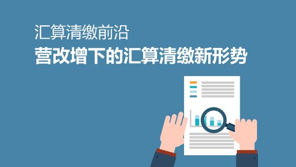 财务经理培训网课-汇算清缴前沿:营改增下的汇算清缴新形势