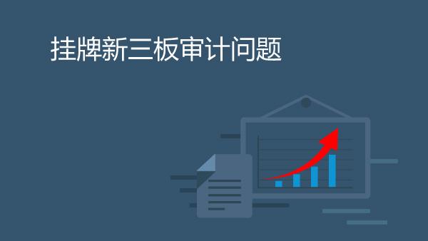 财务经理培训网课-挂牌新三板审计问题