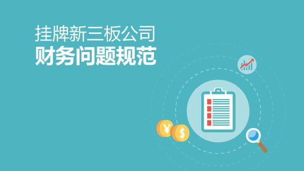 挂牌新三板公司财务问题规范