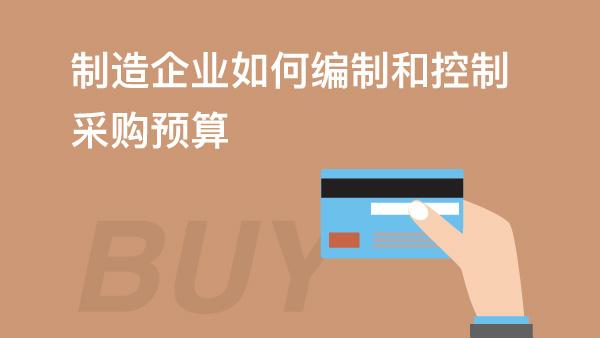 财务经理培训网课-制造企业如何编制和控制采购预算
