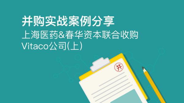 并购实战案例分享 ——上海医药&春华资本联合收购Vitaco公司(上)