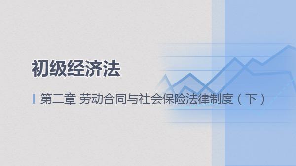 2017经济法基础第二章 劳动合同与社会保险法律制度(下)