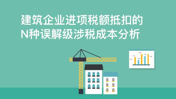 建筑企业进项税额抵扣的N种误解级涉税成本分析