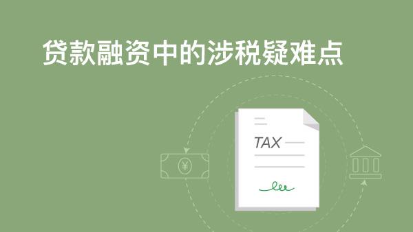 财务经理培训网课- 贷款融资中的涉税疑难点