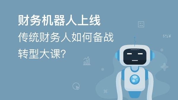 财务经理培训网课-财务机器人上线,传统财务人如何备战转型大课?