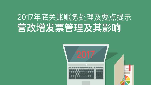 财务经理培训网课-2017年底关账账务处理及要点提示——营改增发票管理及其影响
