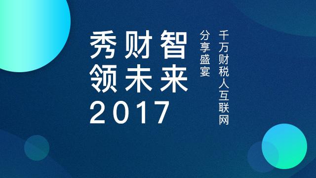 秀财智领未来2017中国千万财税人互联网学习盛宴