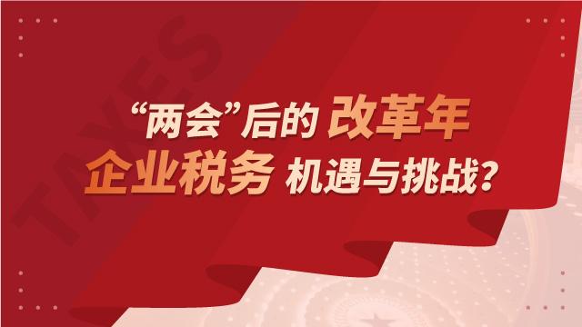 """""""两会""""后的改革年,企业税务机遇与挑战?"""