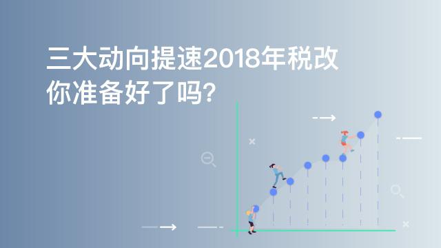 2018每周税法速递(第十期):三大动向提速2018年税改,你准备好了吗?