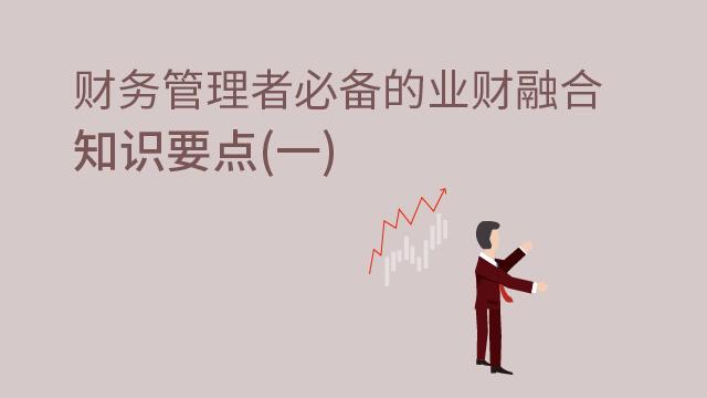 财务管理者必备的业财融合知识要点(一)