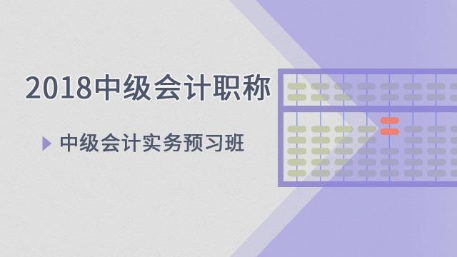 2018中级会计职称——中级会计实务预习班