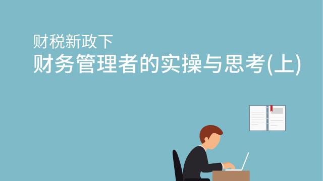 财税新政下财务管理者的实操与思考(上)