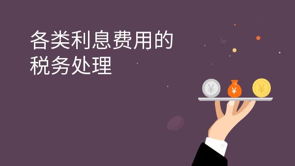 财务经理培训网课- 各类利息费用的税务处理