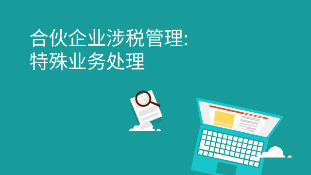 财务经理培训网课-合伙企业涉税管理: 特殊业务处理