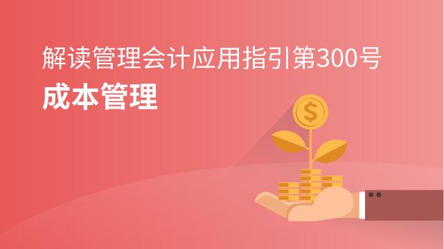 《管理会计应用指引第300号——成本管理》解读