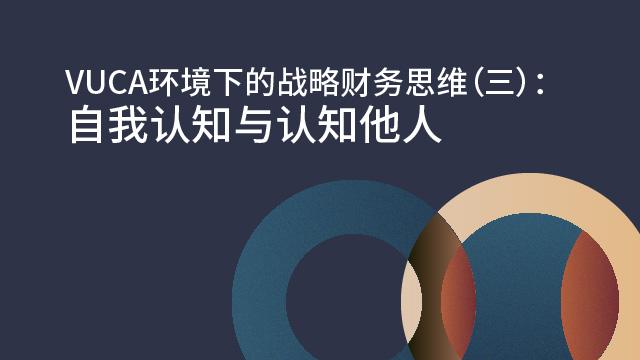 VUCA环境下的战略财务思维(三):自我认知与认知他人