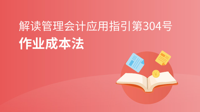 《管理会计应用指引第304号——作业成本法》解读