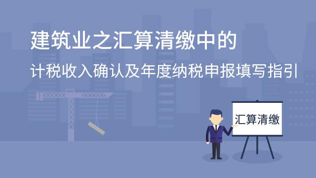 建筑业之汇算清缴中的计税收入确认及年度纳税申报填写指引
