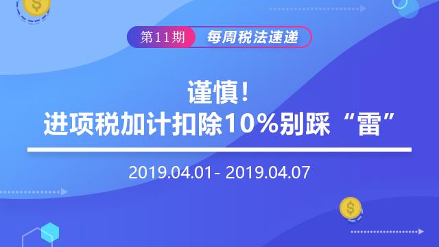 """2019每周税法速递(第十一期)——谨慎,进项税加计扣除10%别踩""""雷"""""""