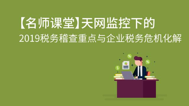 【名师课堂】天网监控下的2019税务稽查重点与企业税务危机化解