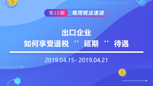 """2019每周税法速递(第十三期)——出口企业如何享受退税""""延期""""待遇"""