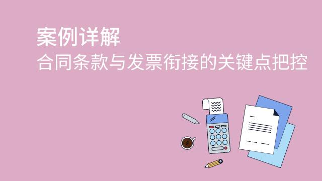 财务经理培训网课-案例详解合同条款与发票衔接的关键点把控