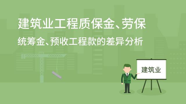 财务经理培训网课-建筑业工程质保金、劳保统筹金、预收工程款的差异分析