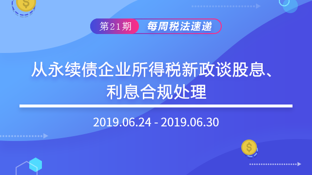 2019每周税法速递(第二十一期)—— 从永续债企业所得税新政谈股息、利息合规处理