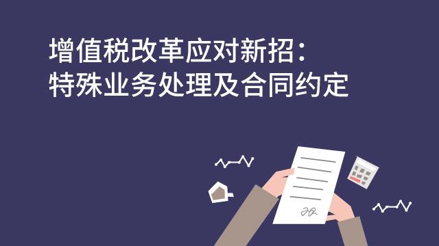 財務經理培訓網課-增值稅改革應對新招:特殊業務處理及合同約定