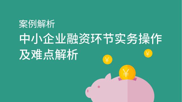 财务经理培训网课-案例解析中小企业融资环节实务操作及难点解析
