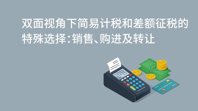 双面视角下简易计税和差额征税的特殊选择:销售、购进及转让