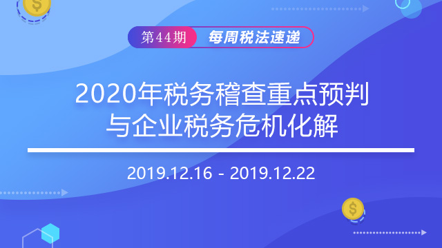 2019每周税法速递(第四十四期)——2020年税务稽查重点预判与企业税务危机化解