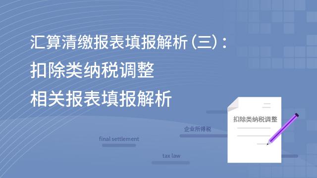 汇算清缴报表填报解析(三):扣除类纳税调整相关报表填报解析