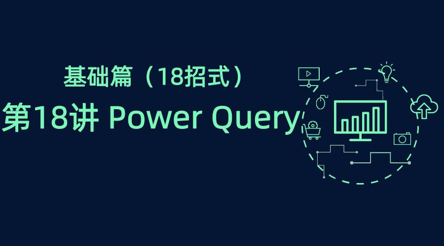 职场技能基础到进阶之基础篇(18招式)第18讲 Power Query